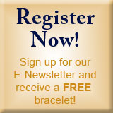 Register Now! Sign Up For Our Free E-Newletter and Receive a FREE Bracelet!